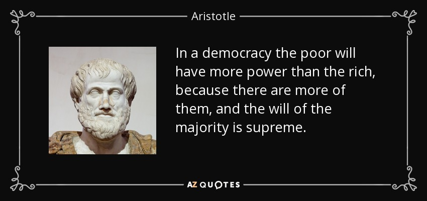 In a democracy the poor will have more power than the rich, because there are more of them, and the will of the majority is supreme. - Aristotle
