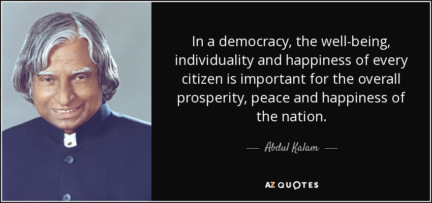 In a democracy, the well-being, individuality and happiness of every citizen is important for the overall prosperity, peace and happiness of the nation. - Abdul Kalam