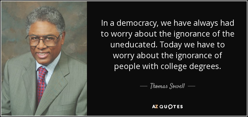 In a democracy, we have always had to worry about the ignorance of the uneducated. Today we have to worry about the ignorance of people with college degrees. - Thomas Sowell