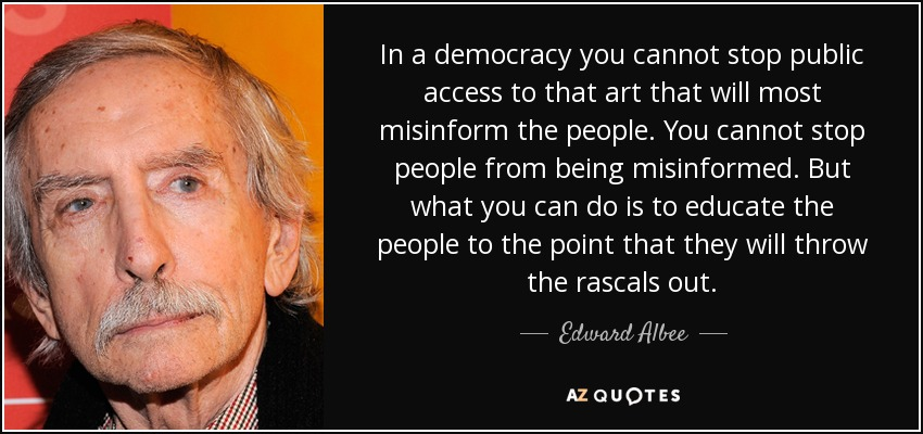 In a democracy you cannot stop public access to that art that will most misinform the people. You cannot stop people from being misinformed. But what you can do is to educate the people to the point that they will throw the rascals out. - Edward Albee