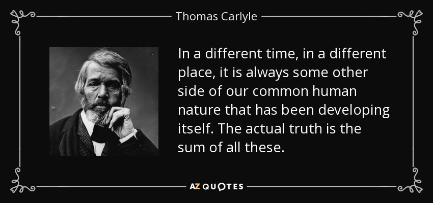 In a different time, in a different place, it is always some other side of our common human nature that has been developing itself. The actual truth is the sum of all these. - Thomas Carlyle