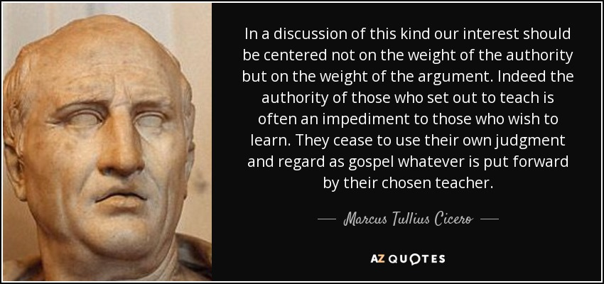 In a discussion of this kind our interest should be centered not on the weight of the authority but on the weight of the argument. Indeed the authority of those who set out to teach is often an impediment to those who wish to learn. They cease to use their own judgment and regard as gospel whatever is put forward by their chosen teacher. - Marcus Tullius Cicero
