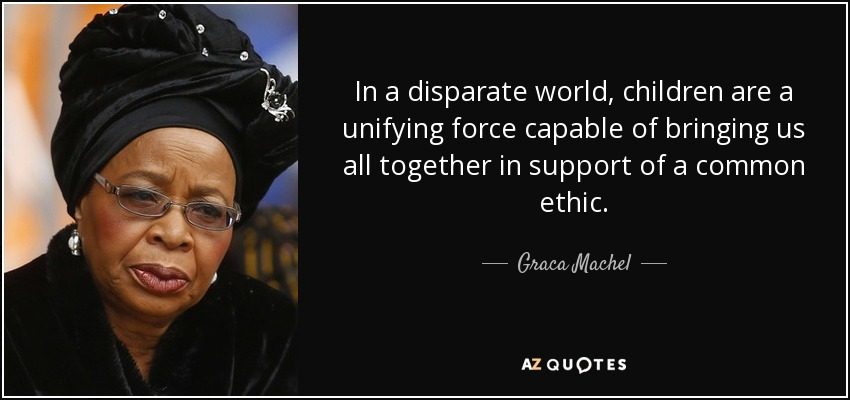 In a disparate world, children are a unifying force capable of bringing us all together in support of a common ethic. - Graca Machel