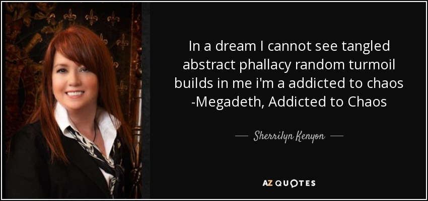 In a dream I cannot see tangled abstract phallacy random turmoil builds in me i'm a addicted to chaos -Megadeth, Addicted to Chaos - Sherrilyn Kenyon