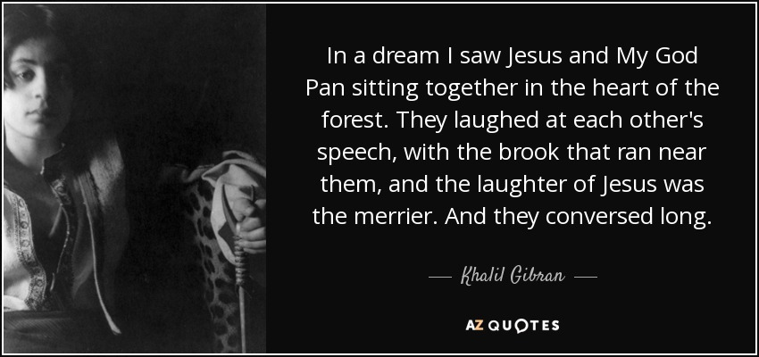 In a dream I saw Jesus and My God Pan sitting together in the heart of the forest. They laughed at each other's speech, with the brook that ran near them, and the laughter of Jesus was the merrier. And they conversed long. - Khalil Gibran
