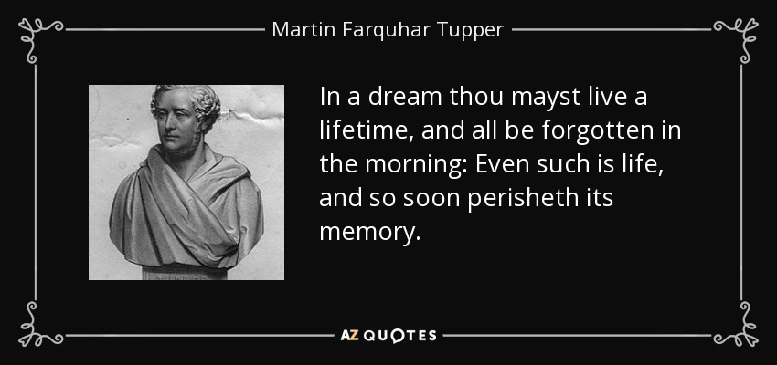 In a dream thou mayst live a lifetime, and all be forgotten in the morning: Even such is life, and so soon perisheth its memory. - Martin Farquhar Tupper