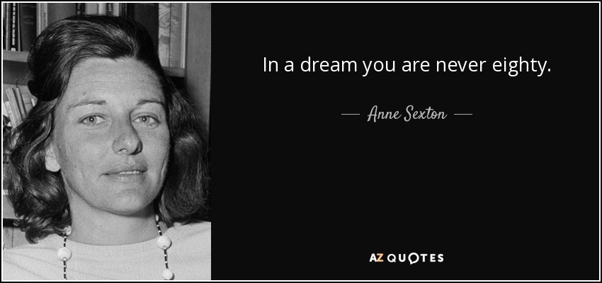 In a dream you are never eighty. - Anne Sexton