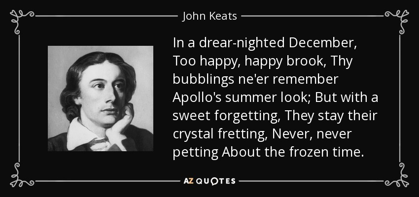 In a drear-nighted December, Too happy, happy brook, Thy bubblings ne'er remember Apollo's summer look; But with a sweet forgetting, They stay their crystal fretting, Never, never petting About the frozen time. - John Keats