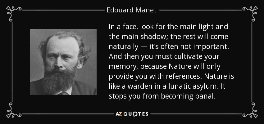 In a face, look for the main light and the main shadow; the rest will come naturally — it's often not important. And then you must cultivate your memory, because Nature will only provide you with references. Nature is like a warden in a lunatic asylum. It stops you from becoming banal. - Edouard Manet