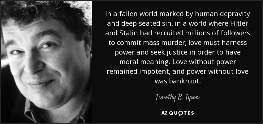 In a fallen world marked by human depravity and deep-seated sin, in a world where Hitler and Stalin had recruited millions of followers to commit mass murder, love must harness power and seek justice in order to have moral meaning. Love without power remained impotent, and power without love was bankrupt. - Timothy B. Tyson