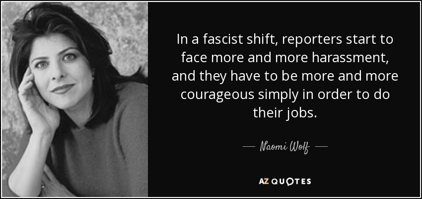 In a fascist shift, reporters start to face more and more harassment, and they have to be more and more courageous simply in order to do their jobs. - Naomi Wolf