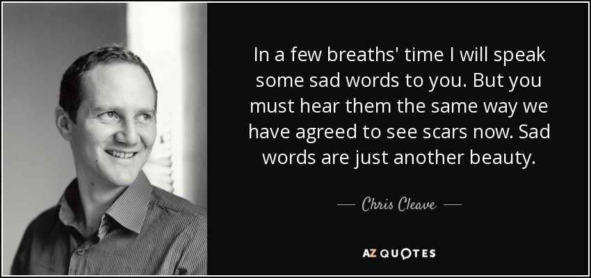 In a few breaths' time I will speak some sad words to you. But you must hear them the same way we have agreed to see scars now. Sad words are just another beauty..... - Chris Cleave