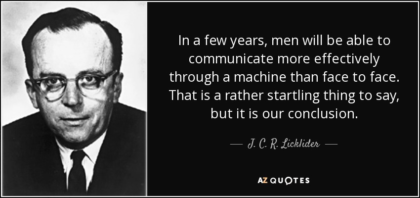In a few years, men will be able to communicate more effectively through a machine than face to face. That is a rather startling thing to say, but it is our conclusion. - J. C. R. Licklider