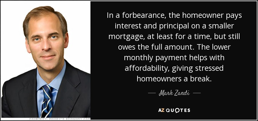 In a forbearance, the homeowner pays interest and principal on a smaller mortgage, at least for a time, but still owes the full amount. The lower monthly payment helps with affordability, giving stressed homeowners a break. - Mark Zandi
