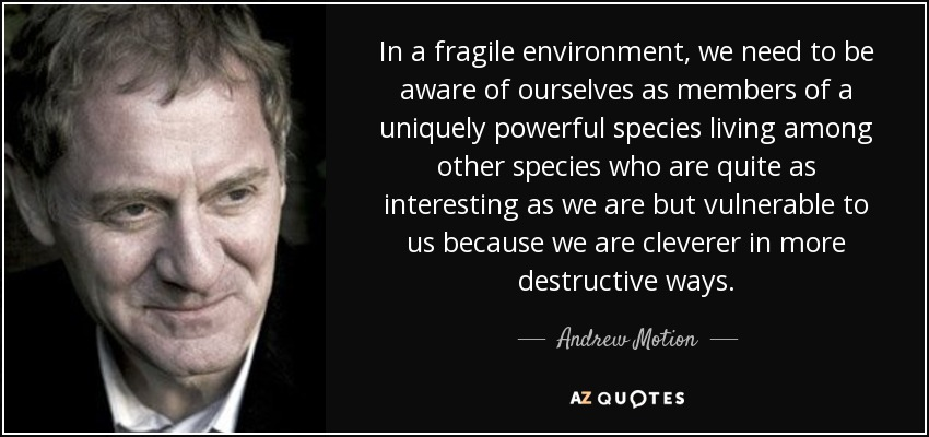 In a fragile environment, we need to be aware of ourselves as members of a uniquely powerful species living among other species who are quite as interesting as we are but vulnerable to us because we are cleverer in more destructive ways. - Andrew Motion