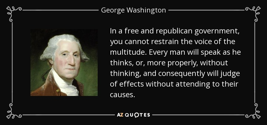 In a free and republican government, you cannot restrain the voice of the multitude. Every man will speak as he thinks, or, more properly, without thinking, and consequently will judge of effects without attending to their causes. - George Washington