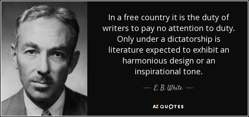 In a free country it is the duty of writers to pay no attention to duty. Only under a dictatorship is literature expected to exhibit an harmonious design or an inspirational tone. - E. B. White