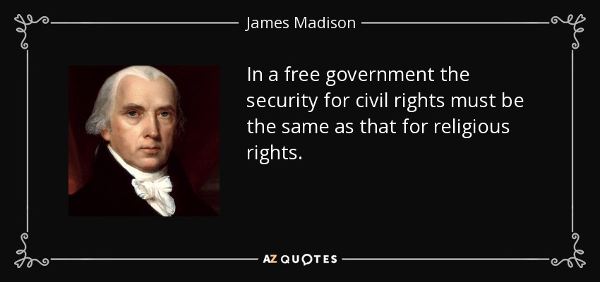 In a free government the security for civil rights must be the same as that for religious rights. - James Madison