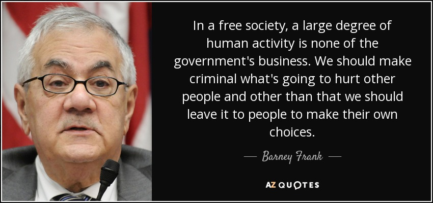 In a free society, a large degree of human activity is none of the government's business. We should make criminal what's going to hurt other people and other than that we should leave it to people to make their own choices. - Barney Frank