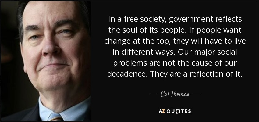 In a free society, government reflects the soul of its people. If people want change at the top, they will have to live in different ways. Our major social problems are not the cause of our decadence. They are a reflection of it. - Cal Thomas
