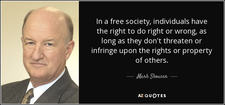 In a free society, individuals have the right to do right or wrong, as long as they don't threaten or infringe upon the rights or property of others. - Mark Skousen