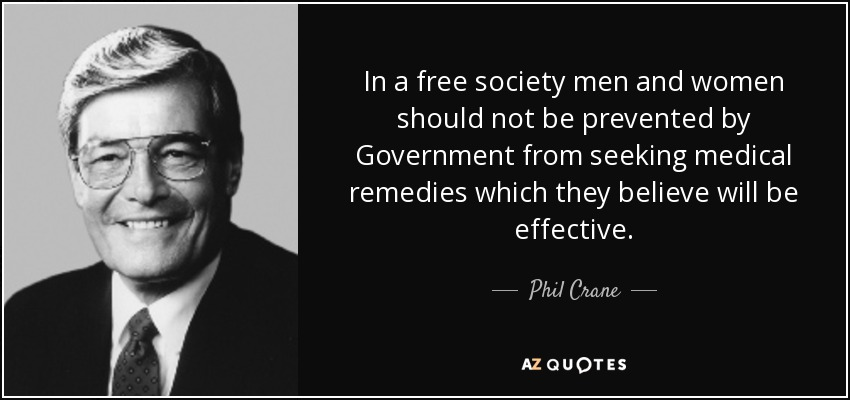 In a free society men and women should not be prevented by Government from seeking medical remedies which they believe will be effective. - Phil Crane
