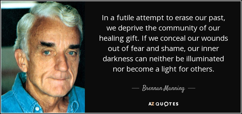 In a futile attempt to erase our past, we deprive the community of our healing gift. If we conceal our wounds out of fear and shame, our inner darkness can neither be illuminated nor become a light for others. - Brennan Manning