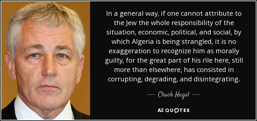 In a general way, if one cannot attribute to the Jew the whole responsibility of the situation, economic, political, and social, by which Algeria is being strangled, it is no exaggeration to recognize him as morally guilty, for the great part of his rìle here, still more than elsewhere, has consisted in corrupting, degrading, and disintegrating. - Chuck Hagel
