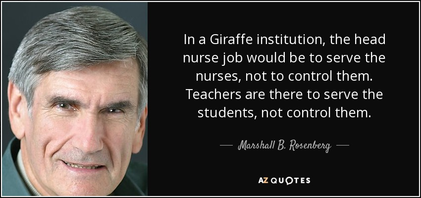 In a Giraffe institution, the head nurse job would be to serve the nurses, not to control them. Teachers are there to serve the students, not control them. - Marshall B. Rosenberg