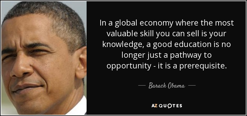 In a global economy where the most valuable skill you can sell is your knowledge, a good education is no longer just a pathway to opportunity - it is a prerequisite. - Barack Obama