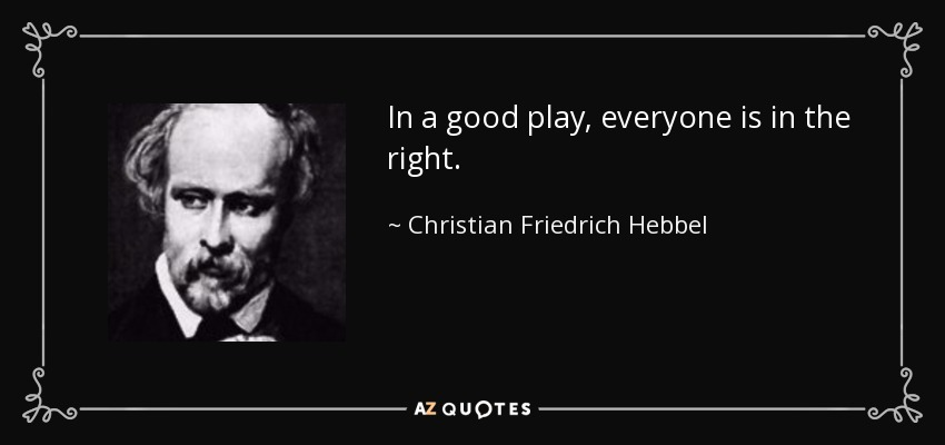 In a good play, everyone is in the right. - Christian Friedrich Hebbel