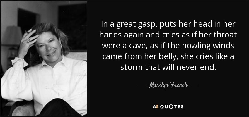 In a great gasp, puts her head in her hands again and cries as if her throat were a cave, as if the howling winds came from her belly, she cries like a storm that will never end. - Marilyn French