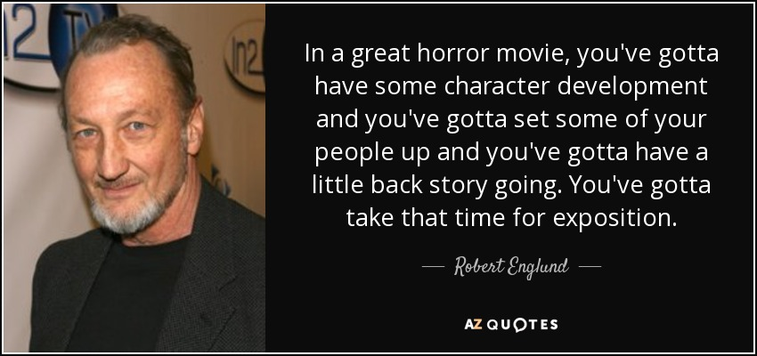 In a great horror movie, you've gotta have some character development and you've gotta set some of your people up and you've gotta have a little back story going. You've gotta take that time for exposition. - Robert Englund