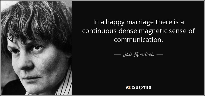 In a happy marriage there is a continuous dense magnetic sense of communication. - Iris Murdoch