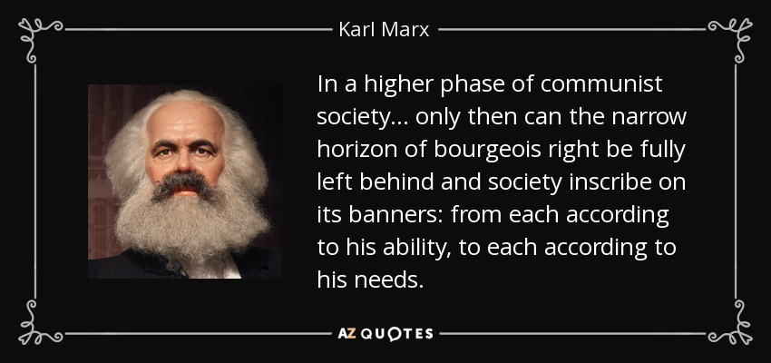 In a higher phase of communist society... only then can the narrow horizon of bourgeois right be fully left behind and society inscribe on its banners: from each according to his ability, to each according to his needs. - Karl Marx