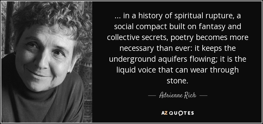 ... in a history of spiritual rupture, a social compact built on fantasy and collective secrets, poetry becomes more necessary than ever: it keeps the underground aquifers flowing; it is the liquid voice that can wear through stone. - Adrienne Rich