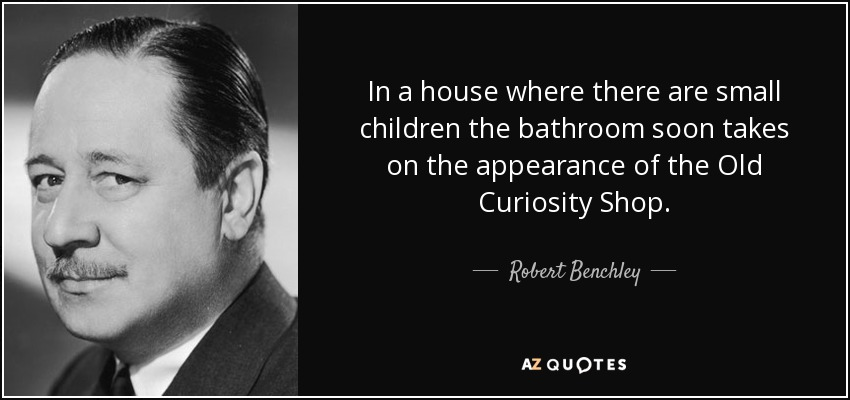 In a house where there are small children the bathroom soon takes on the appearance of the Old Curiosity Shop. - Robert Benchley
