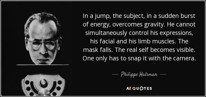 In a jump, the subject, in a sudden burst of energy, overcomes gravity. He cannot simultaneously control his expressions, his facial and his limb muscles. The mask falls. The real self becomes visible. One only has to snap it with the camera. - Philippe Halsman