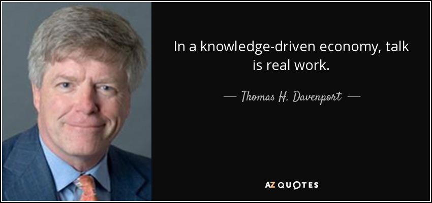 In a knowledge-driven economy, talk is real work. - Thomas H. Davenport