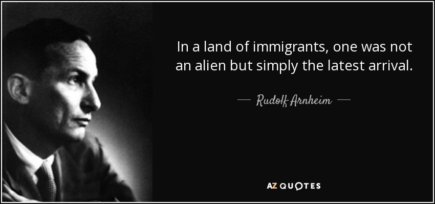 In a land of immigrants, one was not an alien but simply the latest arrival. - Rudolf Arnheim