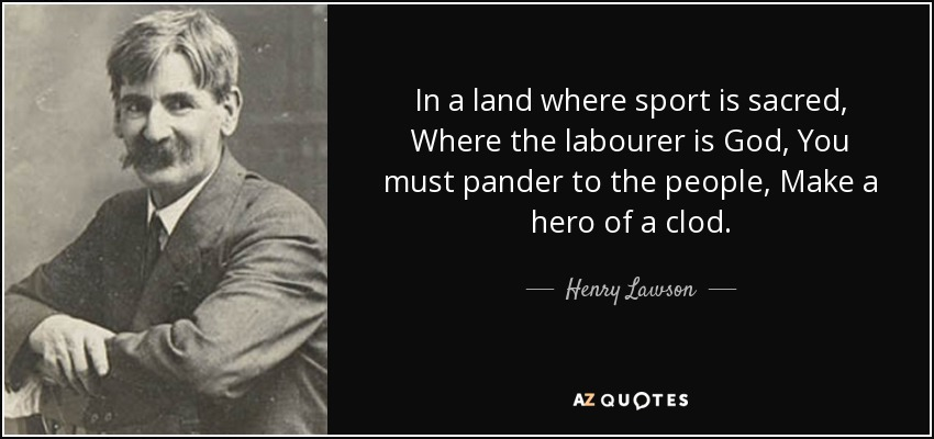 In a land where sport is sacred, Where the labourer is God, You must pander to the people, Make a hero of a clod. - Henry Lawson