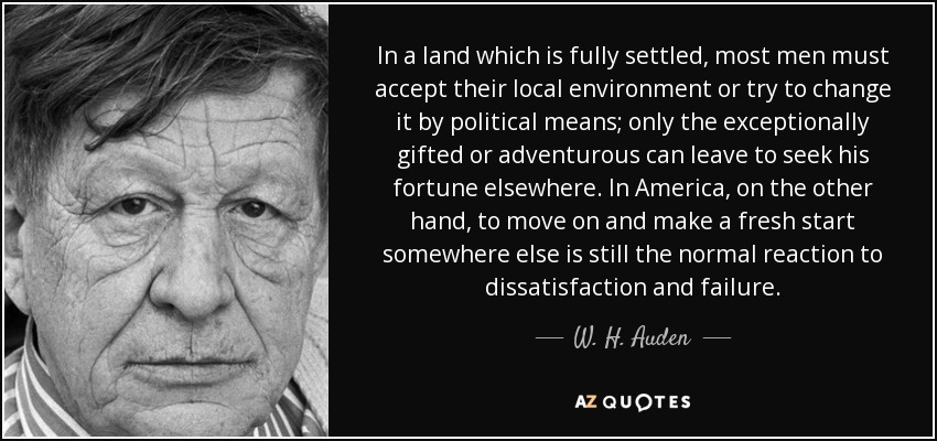 In a land which is fully settled, most men must accept their local environment or try to change it by political means; only the exceptionally gifted or adventurous can leave to seek his fortune elsewhere. In America, on the other hand, to move on and make a fresh start somewhere else is still the normal reaction to dissatisfaction and failure. - W. H. Auden