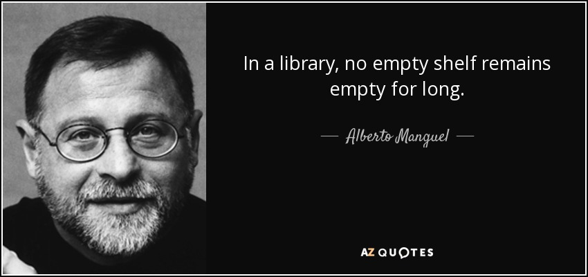 In a library, no empty shelf remains empty for long. - Alberto Manguel