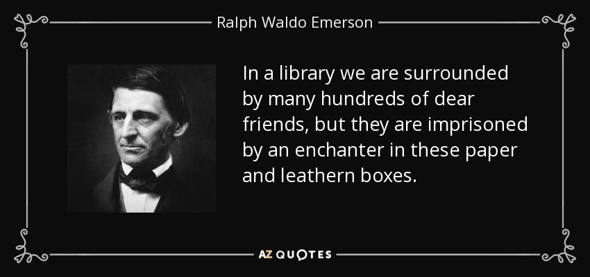 In a library we are surrounded by many hundreds of dear friends, but they are imprisoned by an enchanter in these paper and leathern boxes. - Ralph Waldo Emerson
