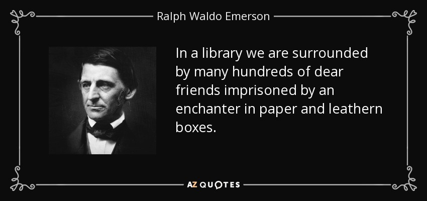 In a library we are surrounded by many hundreds of dear friends imprisoned by an enchanter in paper and leathern boxes. - Ralph Waldo Emerson