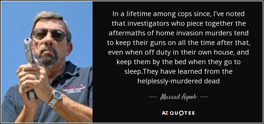 In a lifetime among cops since, I've noted that investigators who piece together the aftermaths of home invasion murders tend to keep their guns on all the time after that, even when off duty in their own house, and keep them by the bed when they go to sleep.They have learned from the helplessly-murdered dead - Massad Ayoob