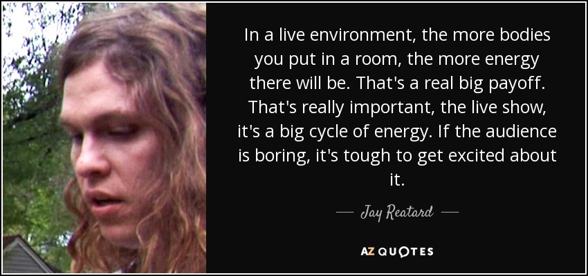 In a live environment, the more bodies you put in a room, the more energy there will be. That's a real big payoff. That's really important, the live show, it's a big cycle of energy. If the audience is boring, it's tough to get excited about it. - Jay Reatard