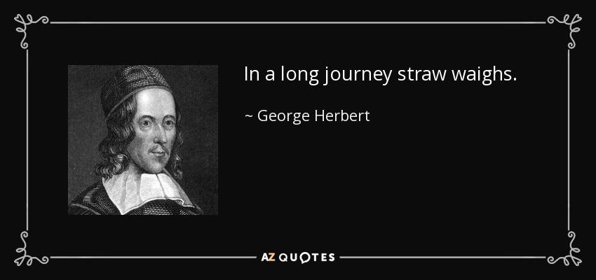 In a long journey straw waighs. - George Herbert