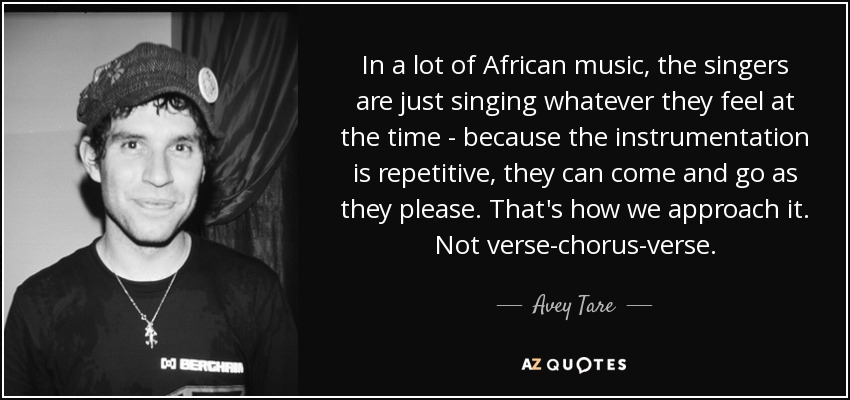 In a lot of African music, the singers are just singing whatever they feel at the time - because the instrumentation is repetitive, they can come and go as they please. That's how we approach it. Not verse-chorus-verse. - Avey Tare
