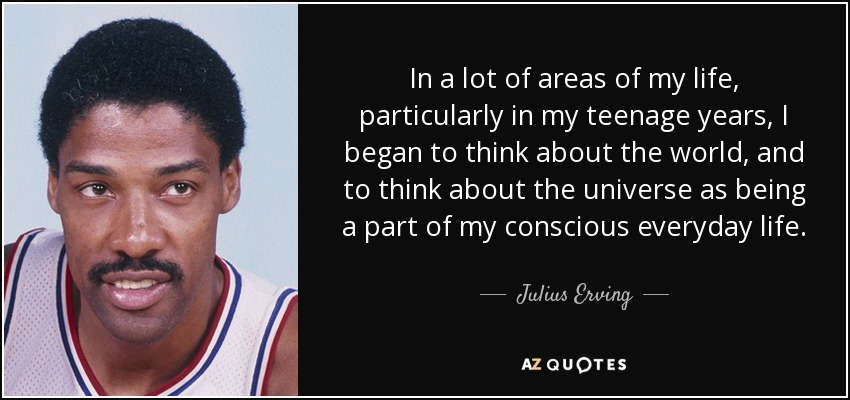 In a lot of areas of my life, particularly in my teenage years, I began to think about the world, and to think about the universe as being a part of my conscious everyday life. - Julius Erving